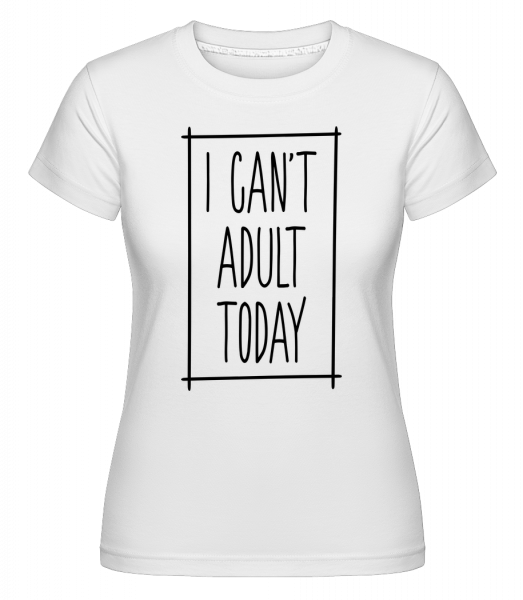 I Can't Adult Today - T-shirt Shirtinator femme - Blanc - Devant