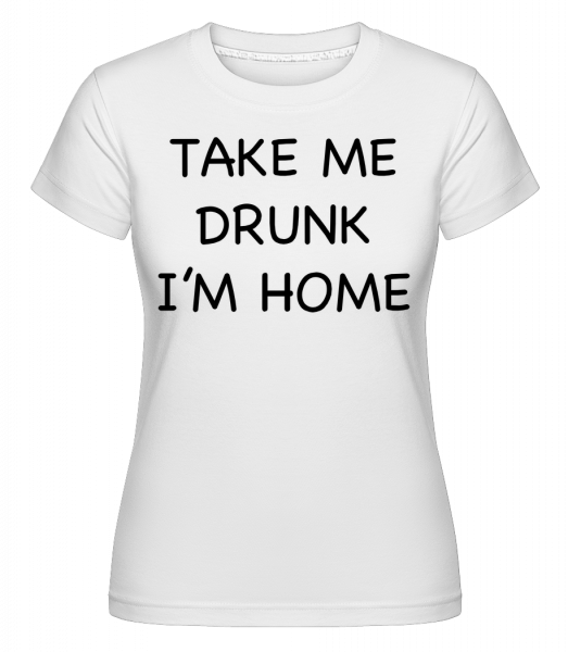 Take Me Drunk I'm Home -  T-shirt Shirtinator femme - Blanc - Devant